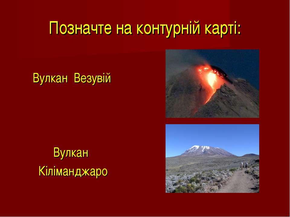 Позначте на контурній карті: Вулкан Везувій Вулкан Кіліманджаро