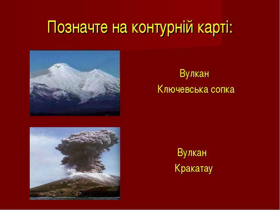 Позначте на контурній карті: Вулкан Ключевська сопка Вулкан Кракатау
