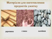 Матеріали для виготовлення предметів ужитку деревина глина каміння
