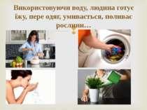 Використовуючи воду, людина готує їжу, пере одяг, умивається, поливає рослини…