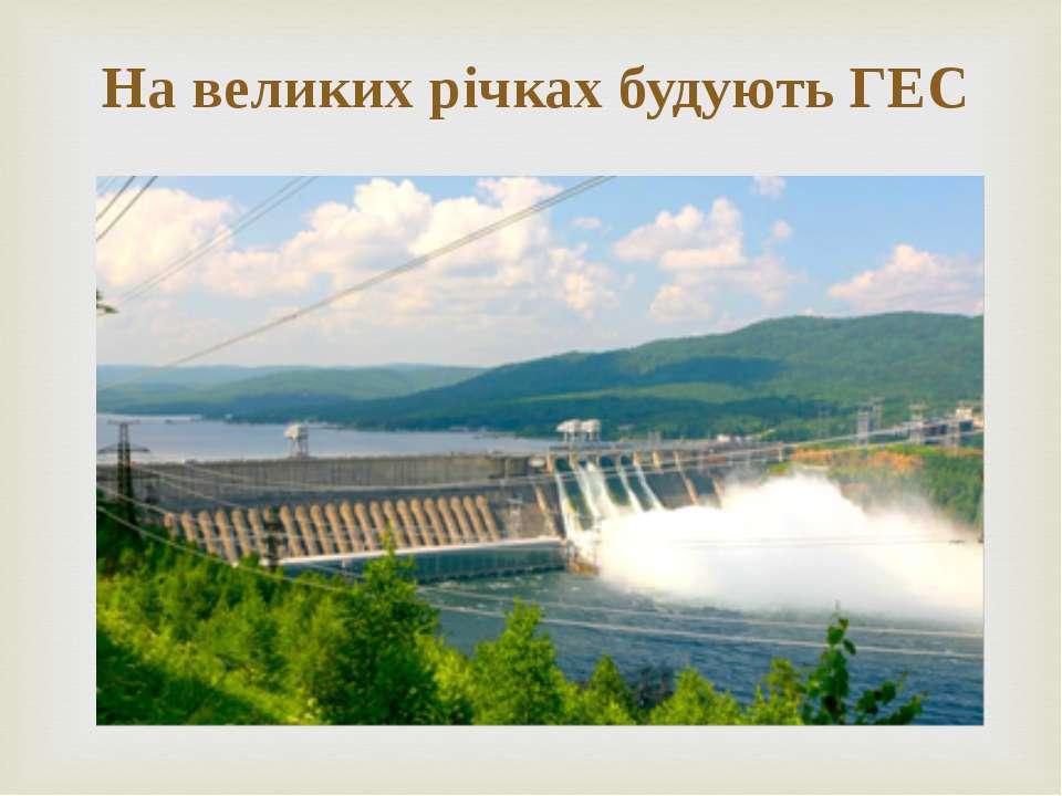 На великих річках будують ГЕС
