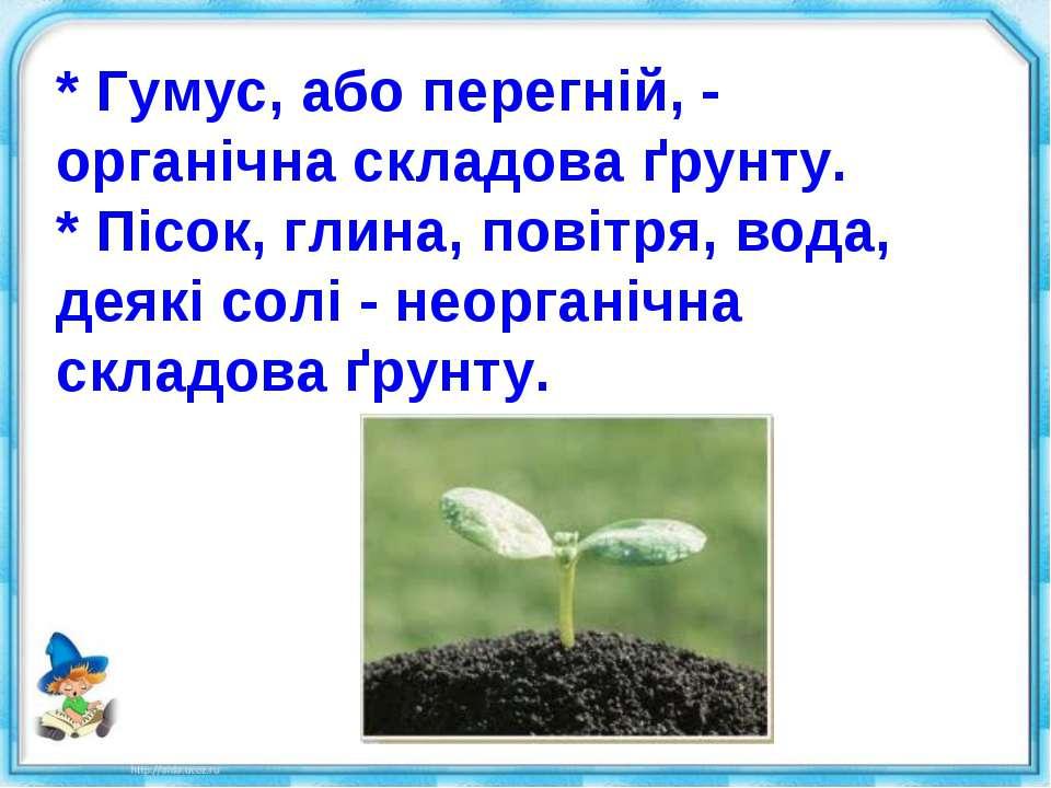 * Гумус, або перегній, - органічна складова ґрунту. * Пісок, глина, повітря, ...