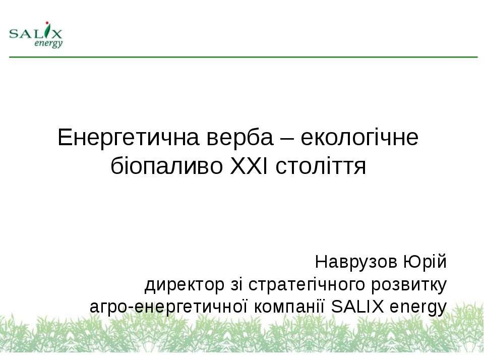 Енергетична верба – екологічне біопаливо ХХІ століття Наврузов Юрій директор ...