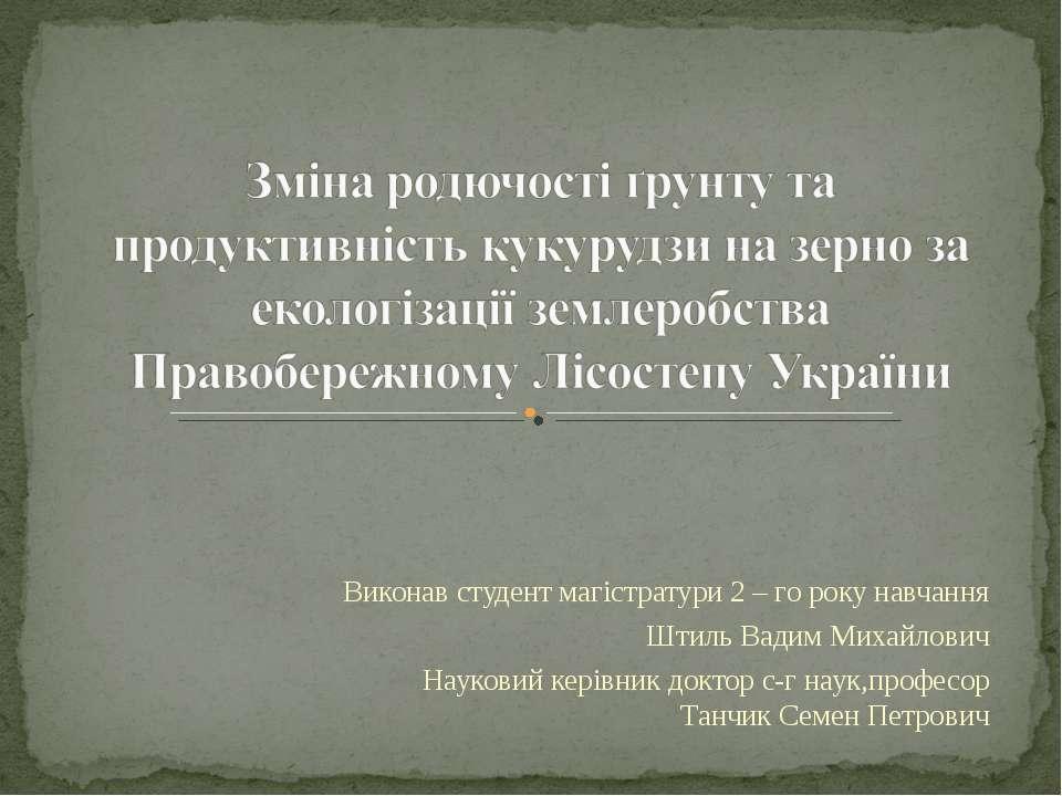 Виконав студент магістратури 2 – го року навчання Штиль Вадим Михайлович Наук...