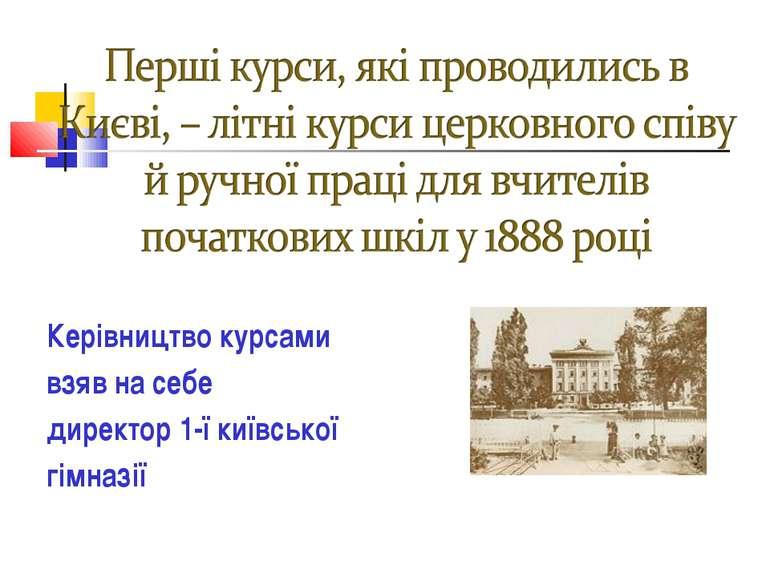 Керівництво курсами взяв на себе директор 1-ї київської гімназії