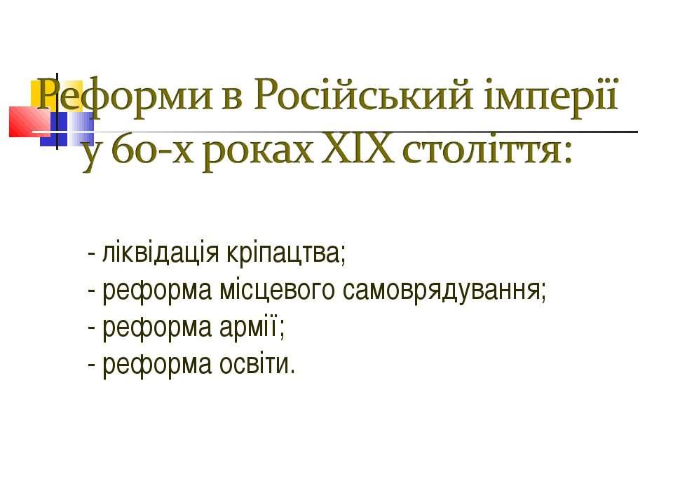 - ліквідація кріпацтва; - реформа місцевого самоврядування; - реформа армії; ...