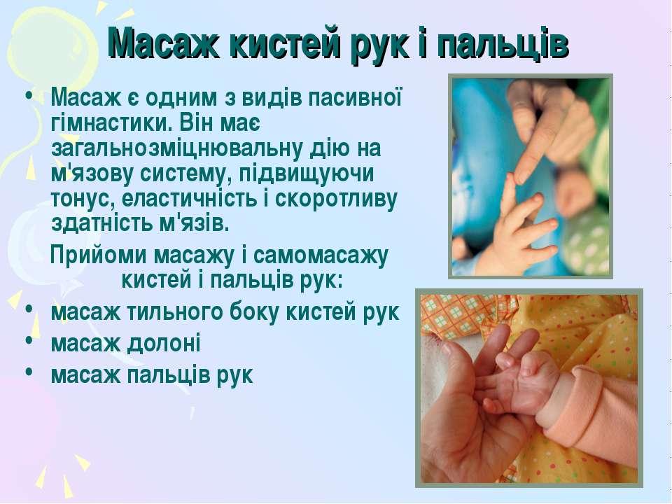 Масаж кистей рук і пальців Масаж є одним з видів пасивної гімнастики. Він має...