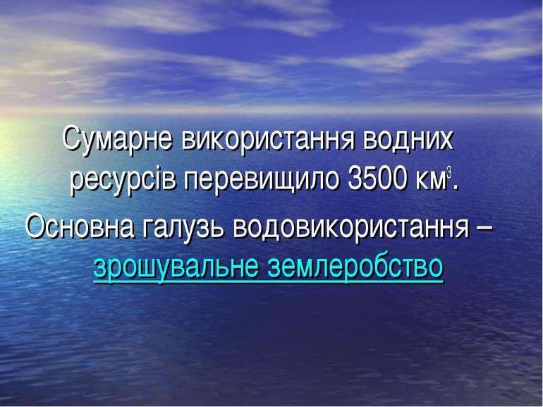 Сумарне використання водних ресурсів перевищило 3500 км3. Основна галузь водо...