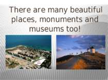 There are many beautiful places, monuments and museums too!