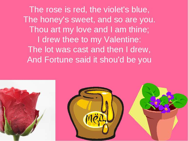 The rose is red, the violet's blue, The honey's sweet, and so are you. Thou a...