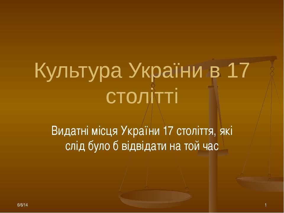 Культура України в 17 столітті Видатні місця України 17 століття, які слід бу...