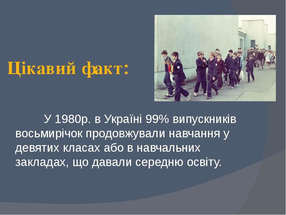 Цікавий факт: У 1980р. в Україні 99% випускників восьмирічок продовжували нав...