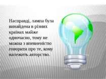 Насправді, лампа була винайдена в різних країнах майже одночасно, тому не мож...