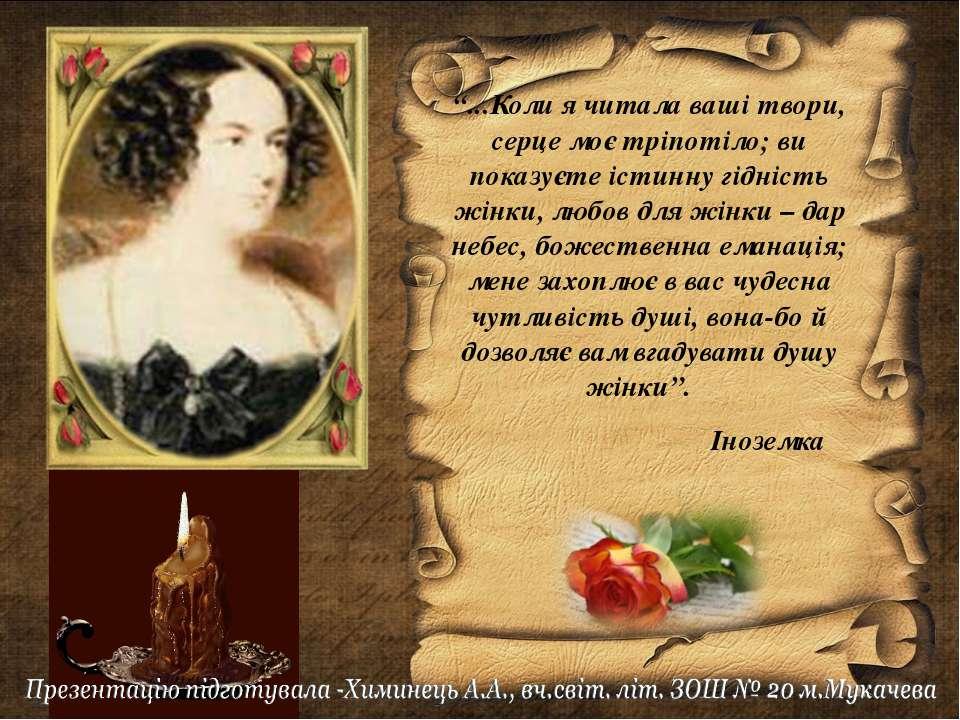 """""""...Коли я читала ваші твори, серце моє тріпотіло; ви показуєте істинну гідні..."""