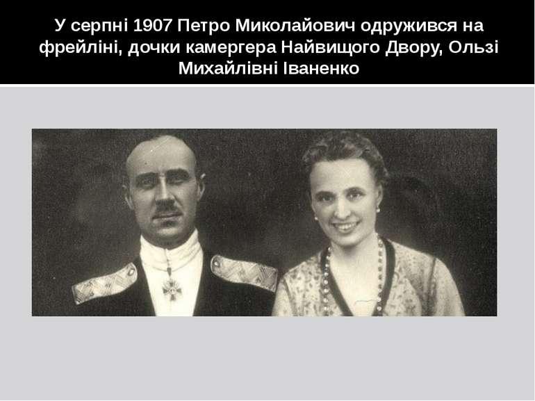 У серпні 1907 Петро Миколайович одружився на фрейліні, дочки камергера Найвищ...