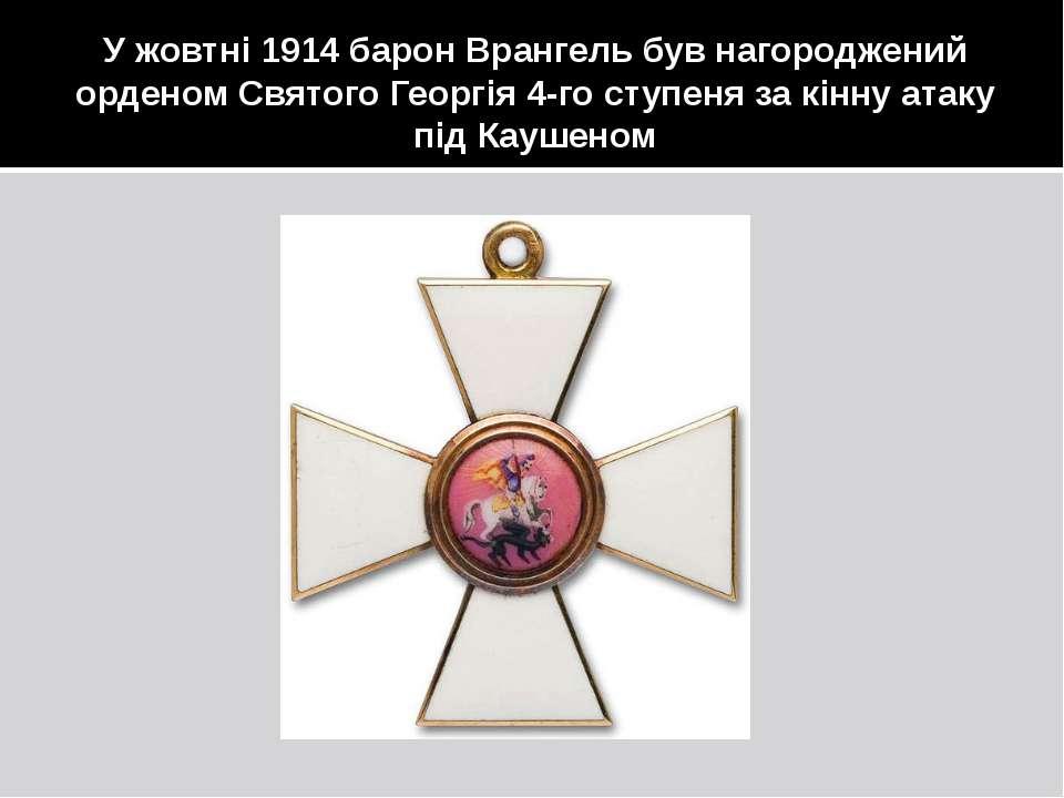 У жовтні 1914 барон Врангель був нагороджений орденом Святого Георгія 4-го ст...