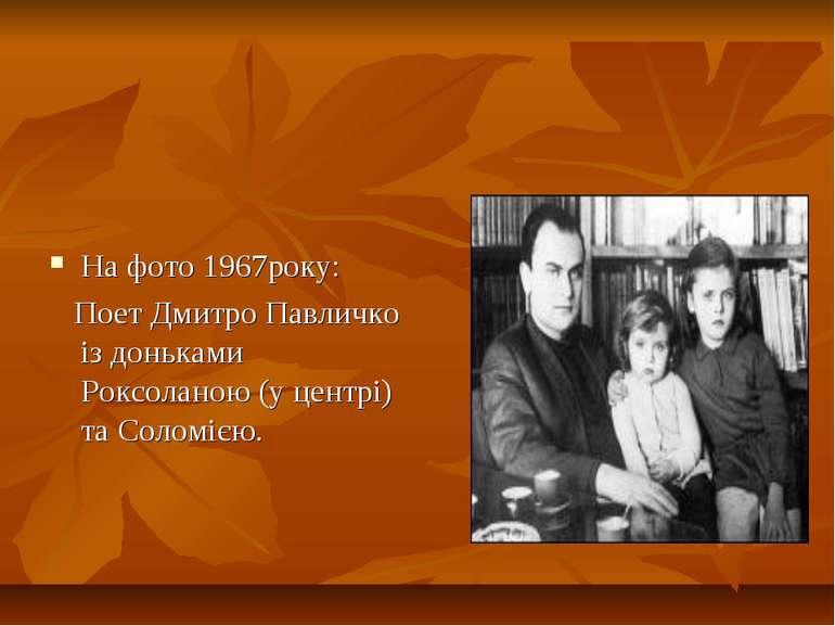 На фото 1967року: Поет Дмитро Павличко із доньками Роксоланою (у центрі) та С...