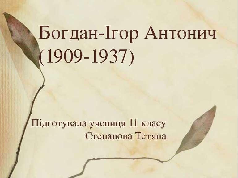 Богдан-Ігор Антонич (1909-1937) Підготувала учениця 11 класу Степанова Тетяна