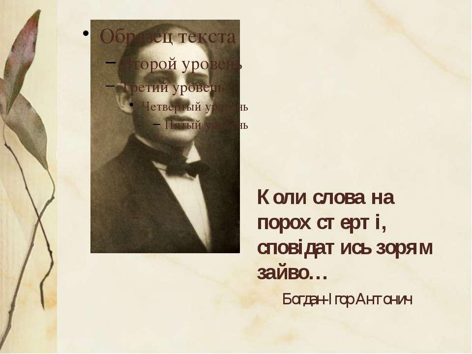 Коли слова на порох стерті, сповідатись зорям зайво… Богдан-Ігор Антонич