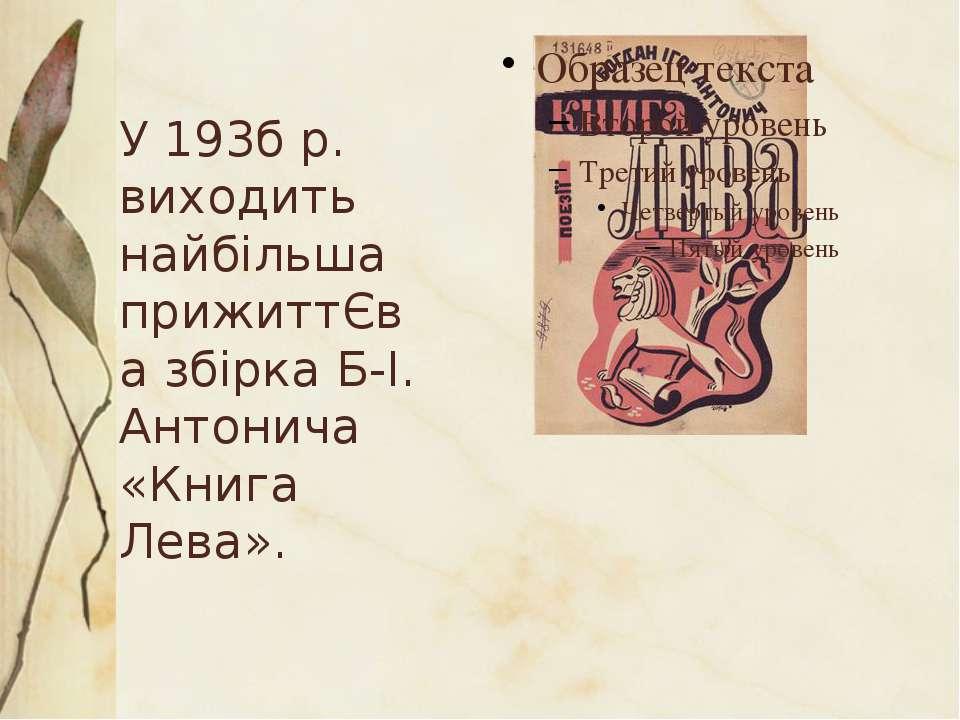 У 193б р. виходить найбільша прижиттЄва збірка Б-І. Антонича «Книга Лева».