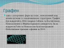 Графен одна з алотропних форм вуглецю, моноатомний шар атомів вуглецю із гекс...