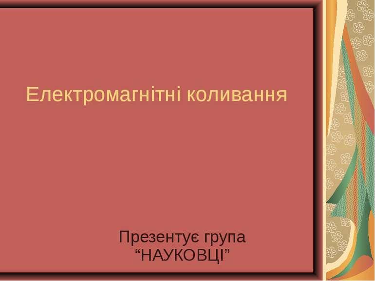 """Електромагнітні коливання Презентує група """"НАУКОВЦІ"""""""