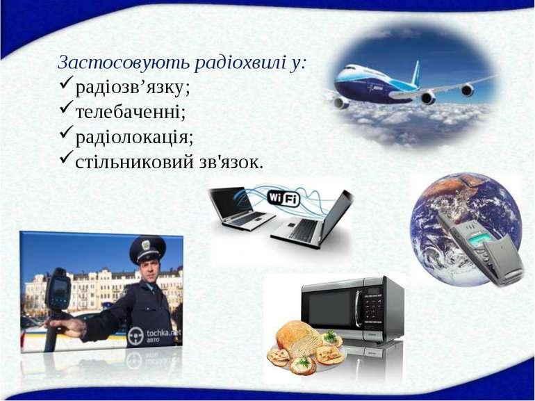 Застосовують радіохвилі у: радіозв'язку; телебаченні; радіолокація; стільнико...