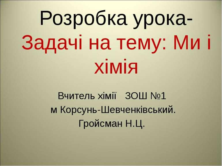 Розробка урока- Задачі на тему: Ми і хімія Вчитель хімії ЗОШ №1 м Корсунь-Шев...