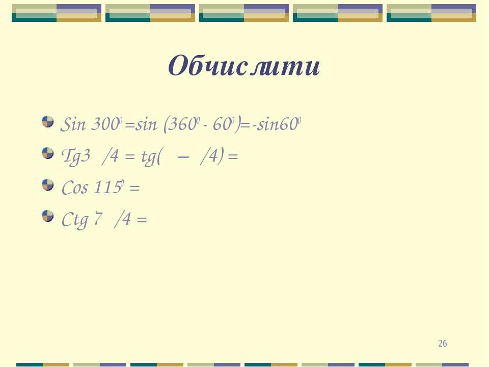 * Обчислити Sin 3000 =sin (3600 - 600)=-sin600 Tg3π/4 = tg(π –π/4) = Cos 1150...