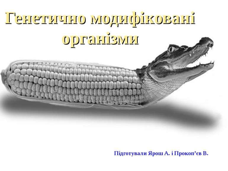 Генетично модифіковані організми Підготували Ярош А. і Прокоп'єв В.