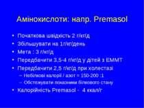 Амінокислоти: напр. Premasol Початкова швідкість 2 г/кг/д Збільшувати на 1г/к...
