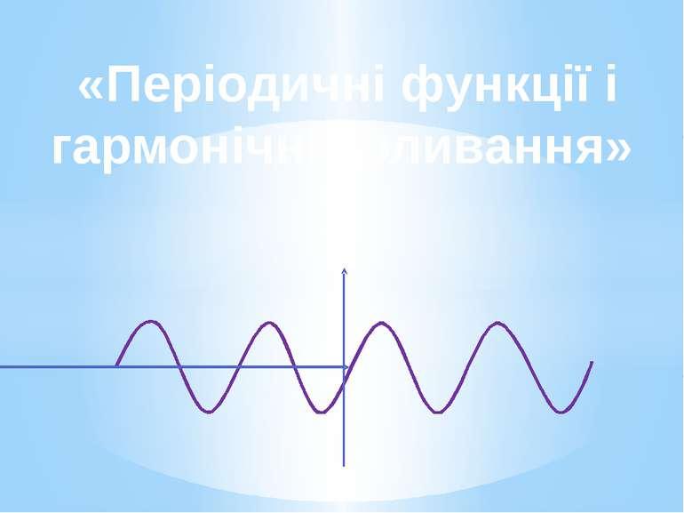 «Періодичні функції і гармонічні коливання»
