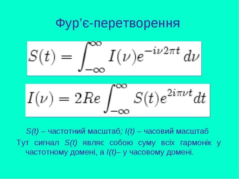 Фур'є-перетворення S(t) – частотний масштаб; І(t) – часовий масштаб Тут сигна...