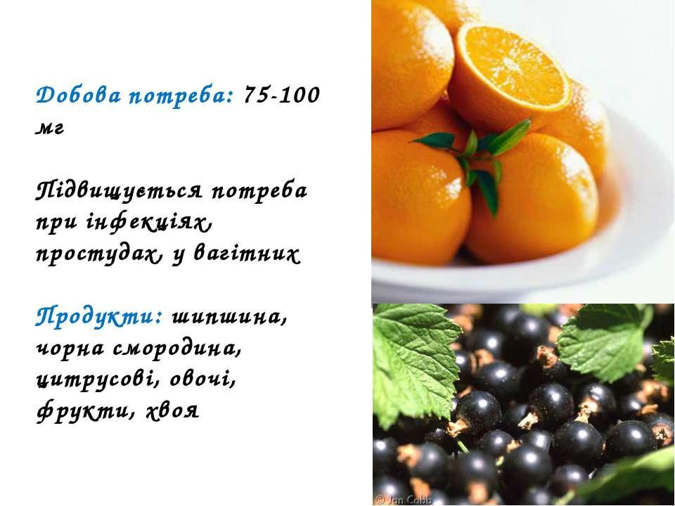 Добова потреба: 75-100 мг Підвищується потреба при інфекціях, простудах, у ва...