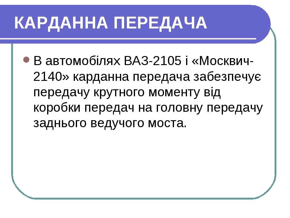 КАРДАННА ПЕРЕДАЧА В автомобілях ВАЗ-2105 і «Москвич-2140» карданна передача з...