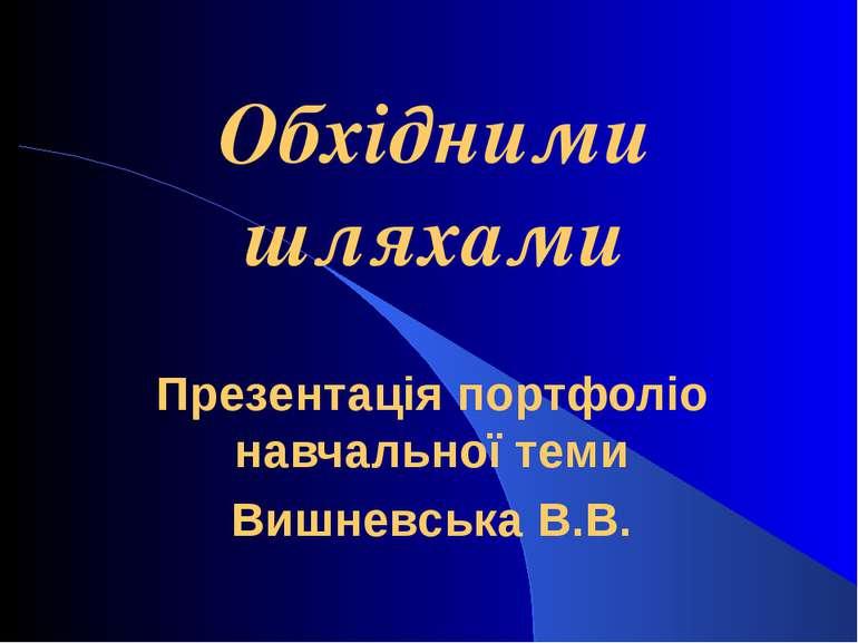 Обхідними шляхами Презентація портфоліо навчальної теми Вишневська В.В.