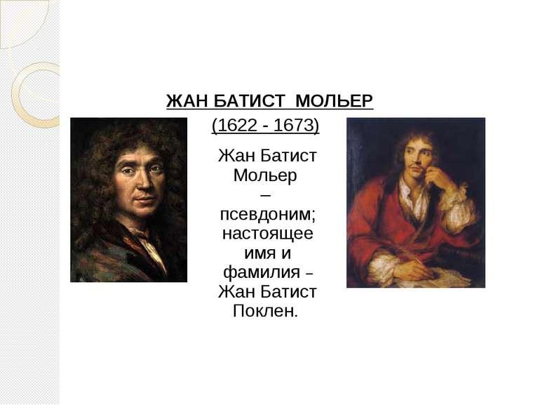 ЖАН БАТИСТ МОЛЬЕР (1622 - 1673) Жан Батист Мольер – псевдоним; настоящее имя ...