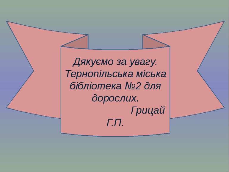 Дякуємо за увагу. Тернопільська міська бібліотека №2 для дорослих. Грицай Г.П.