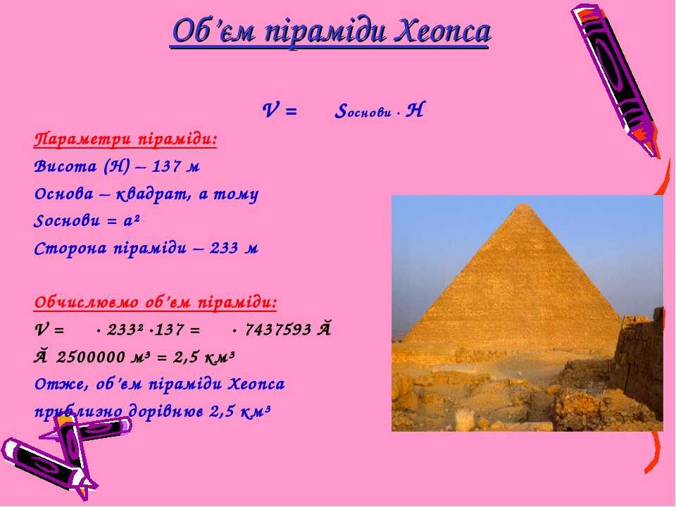 Об'єм піраміди Хеопса V = ⅓ Sоснови · H Параметри піраміди: Висота (Н) – 137 ...