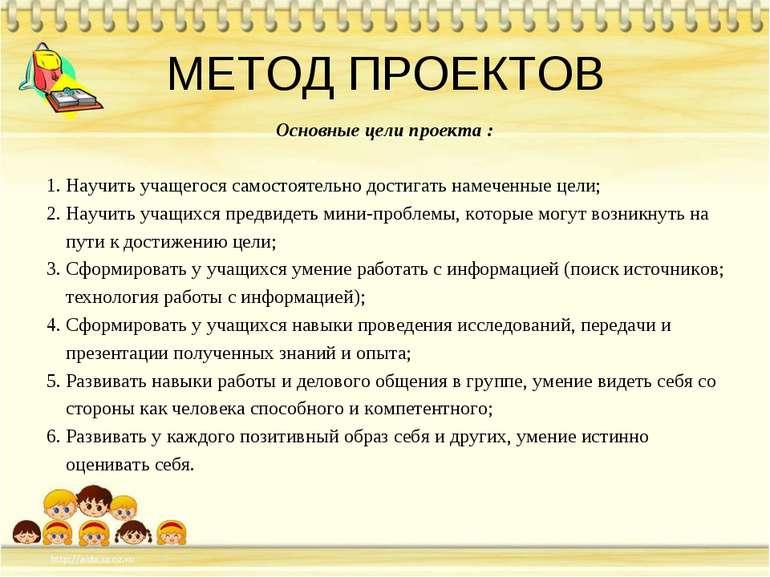 МЕТОД ПРОЕКТОВ Основные цели проекта : 1. Научить учащегося самостоятельно до...