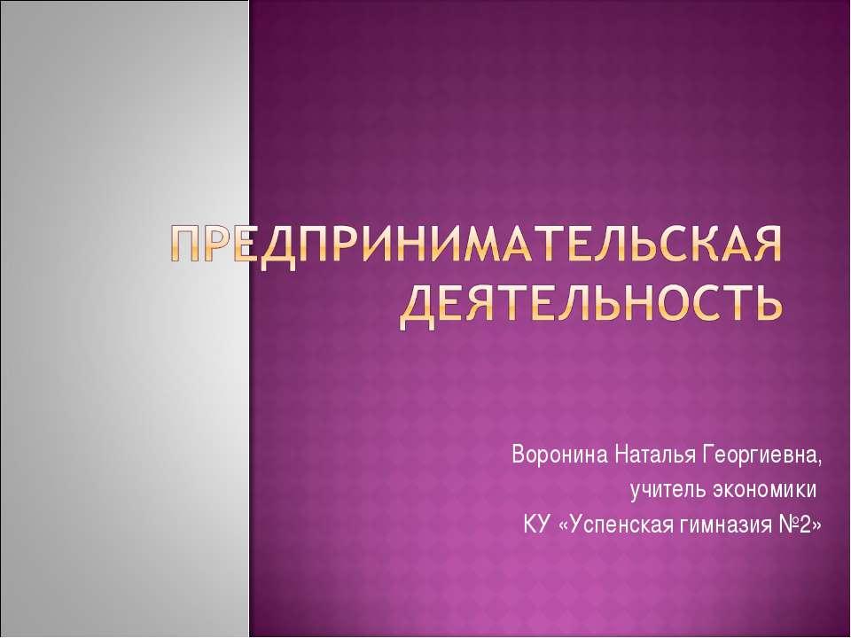 Воронина Наталья Георгиевна, учитель экономики КУ «Успенская гимназия №2»