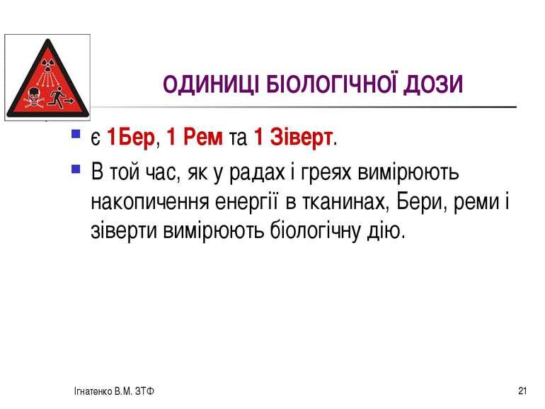 Ігнатенко В.М. ЗТФ * ОДИНИЦІ БІОЛОГІЧНОЇ ДОЗИ є 1Бер, 1 Рем та 1 Зіверт. В то...
