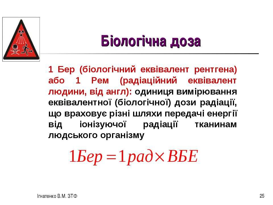 Ігнатенко В.М. ЗТФ * Біологічна доза 1 Бер (біологічний еквівалент рентгена) ...