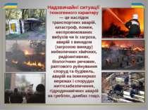 техногенного характеру — це наслідок транспортних аварій, катастроф, пожеж, н...