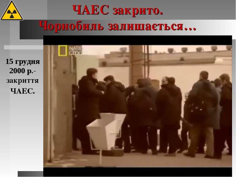 15 грудня 2000 р.-закриття ЧАЕС. ЧАЕС закрито. Чорнобиль залишається…