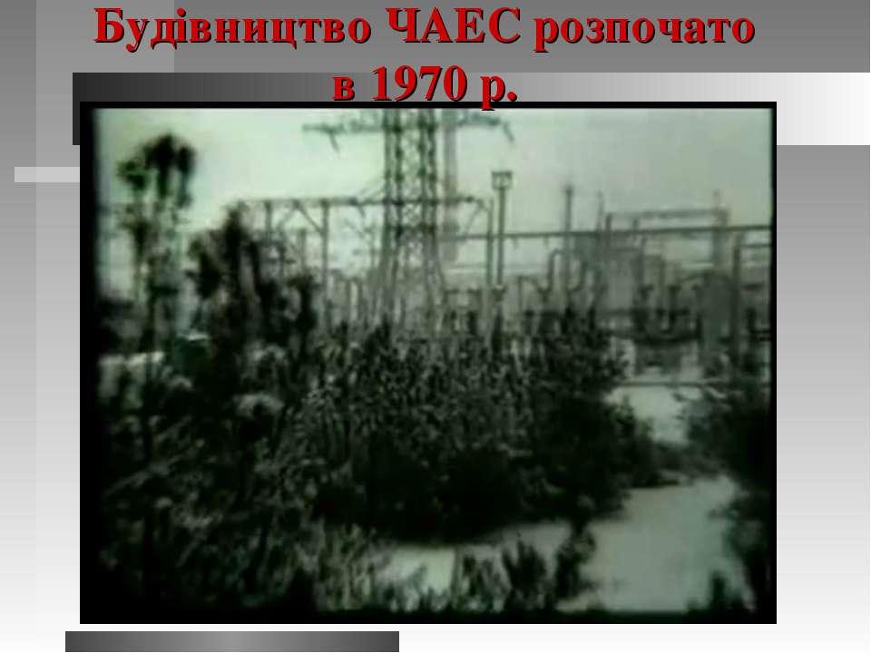 Будівництво ЧАЕС розпочато в 1970 р.