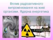 Вплив радіоактивного випромінювання на живі організми. Ядерна енергетика