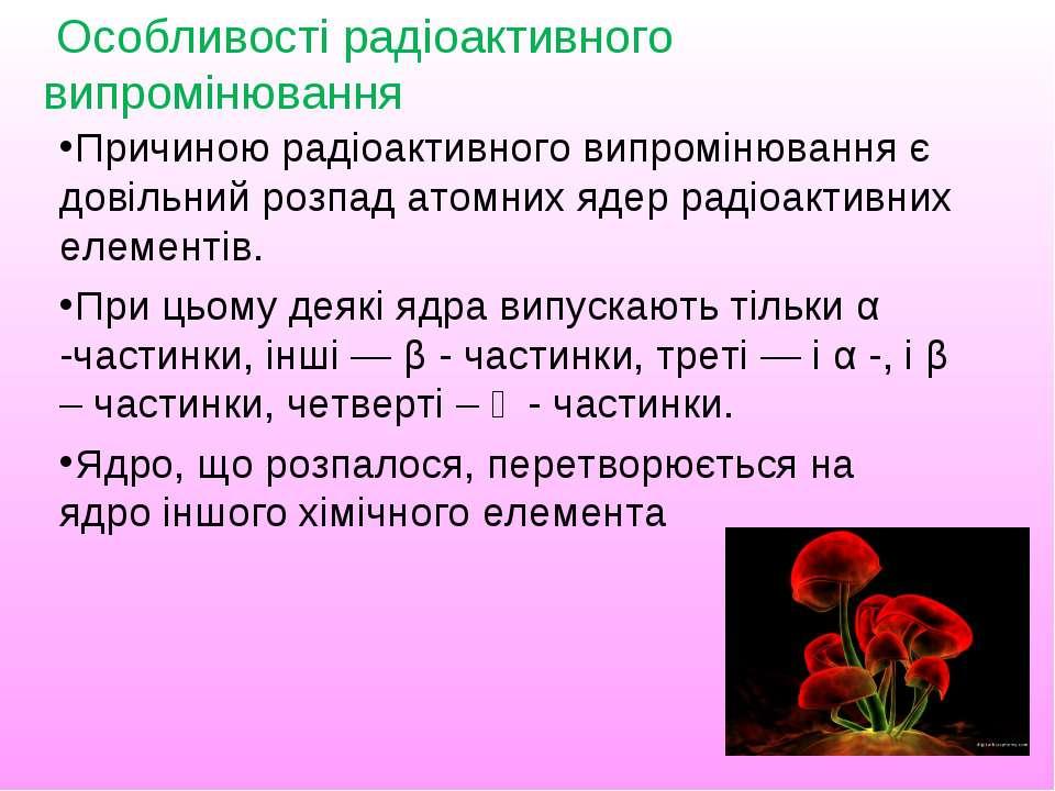 Причиною радіоактивного випромінювання є довільний розпад атомних ядер радіоа...