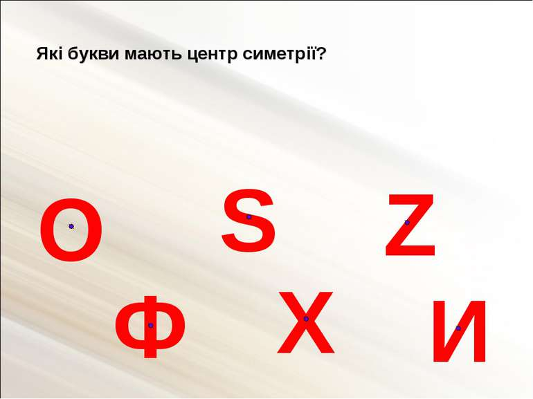 Які букви мають центр симетрії? О Ф S И Х Z