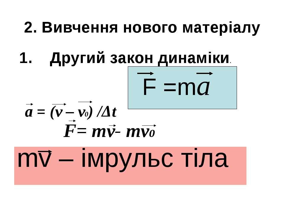 2. Вивчення нового матеріалу 1. Другий закон динаміки. F =ma a = (v – v0) /Δt...